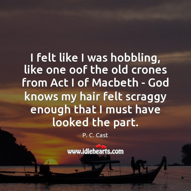 I felt like I was hobbling, like one oof the old crones P. C. Cast Picture Quote