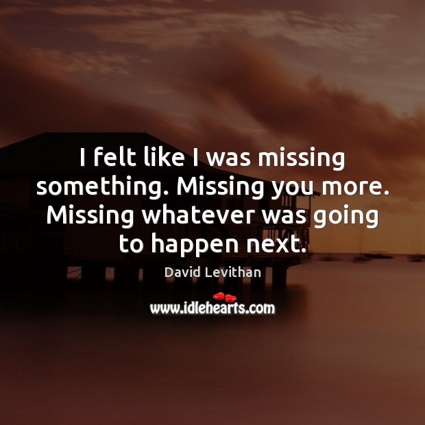 I felt like I was missing something. Missing you more. Missing whatever Missing You Quotes Image