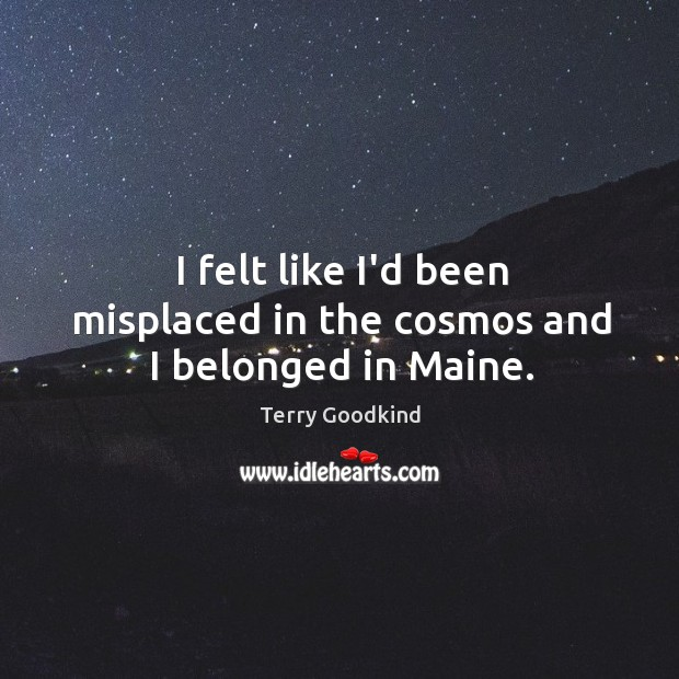 I felt like I'd been misplaced in the cosmos and I belonged in Maine. Image