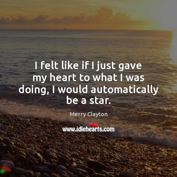 I felt like if I just gave my heart to what I was doing, I would automatically be a star. Image