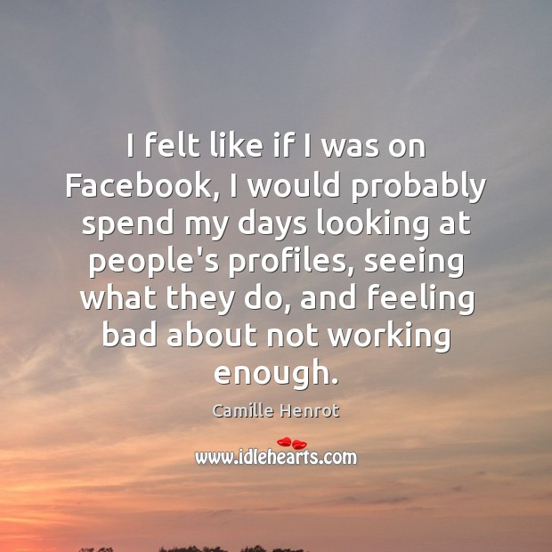 I felt like if I was on Facebook, I would probably spend Camille Henrot Picture Quote