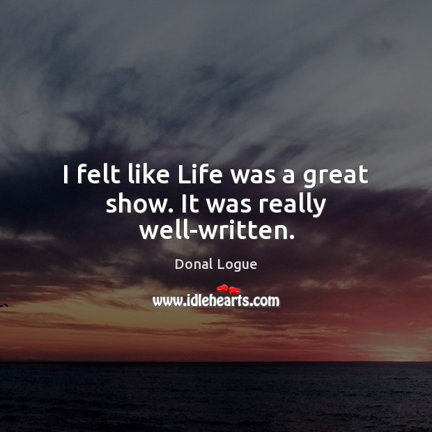 I felt like Life was a great show. It was really well-written. Image