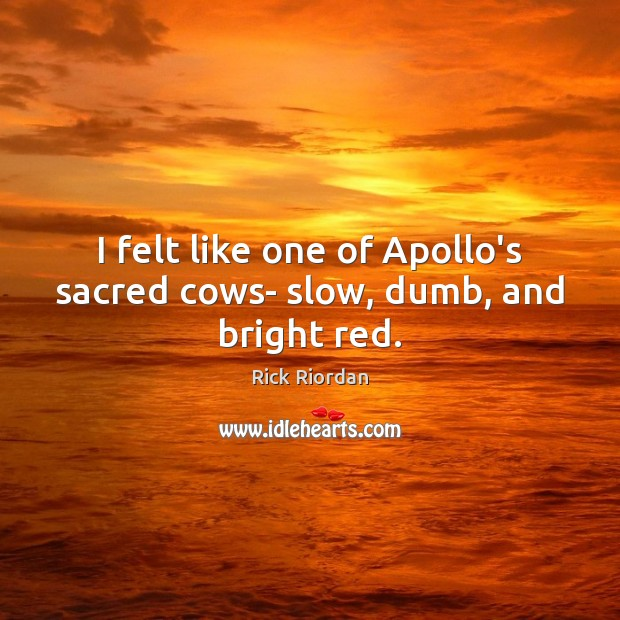 I felt like one of Apollo's sacred cows- slow, dumb, and bright red. Rick Riordan Picture Quote
