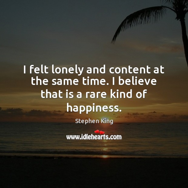 Image, I felt lonely and content at the same time. I believe that is a rare kind of happiness.