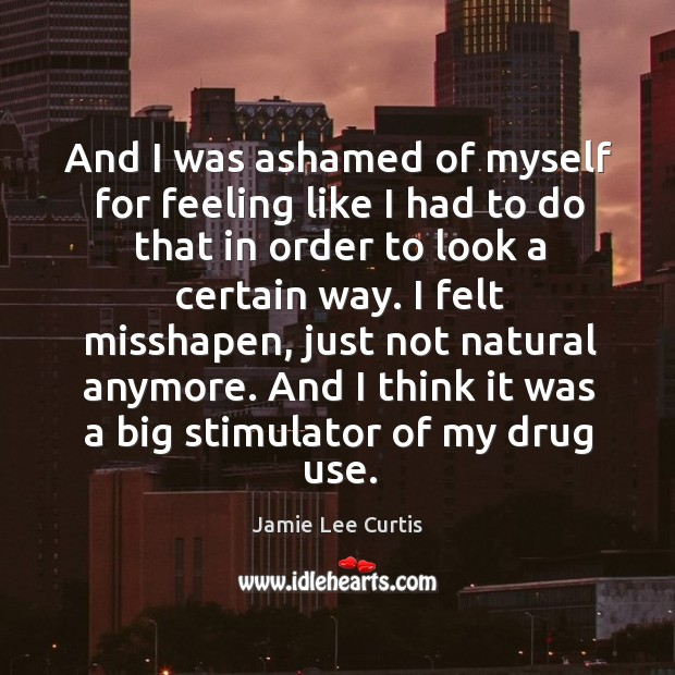I felt misshapen, just not natural anymore. And I think it was a big stimulator of my drug use. Image