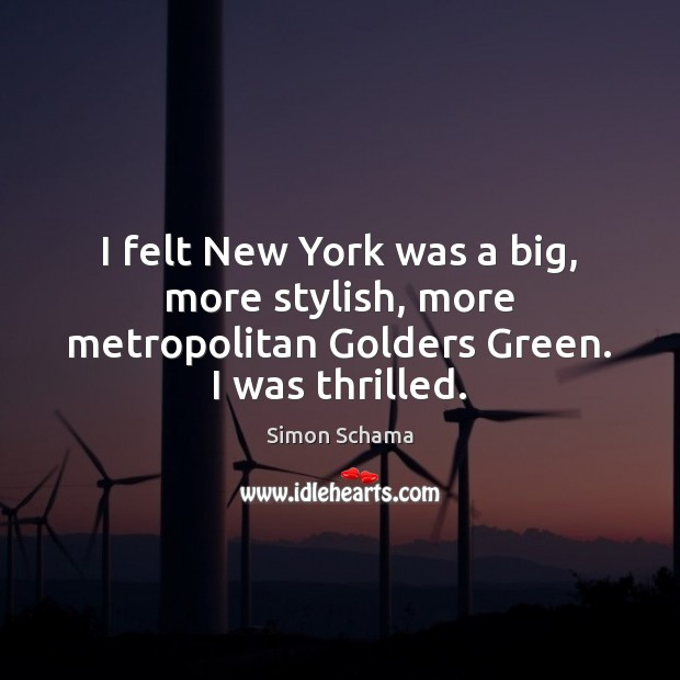 I felt New York was a big, more stylish, more metropolitan Golders Green. I was thrilled. Simon Schama Picture Quote