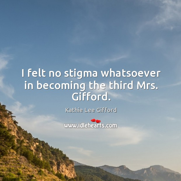 I felt no stigma whatsoever in becoming the third mrs. Gifford. Kathie Lee Gifford Picture Quote