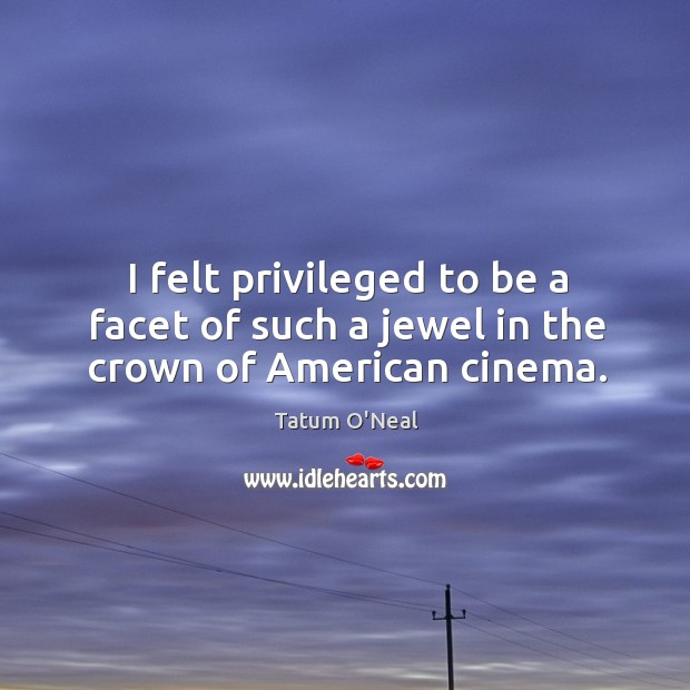 I felt privileged to be a facet of such a jewel in the crown of american cinema. Tatum O'Neal Picture Quote