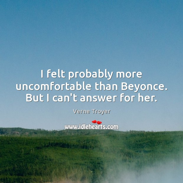I felt probably more uncomfortable than Beyonce. But I can't answer for her. Verne Troyer Picture Quote