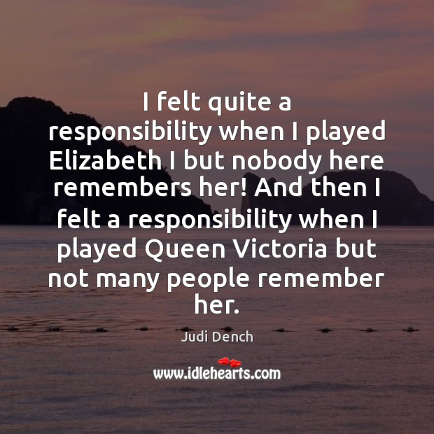 I felt quite a responsibility when I played Elizabeth I but nobody Judi Dench Picture Quote