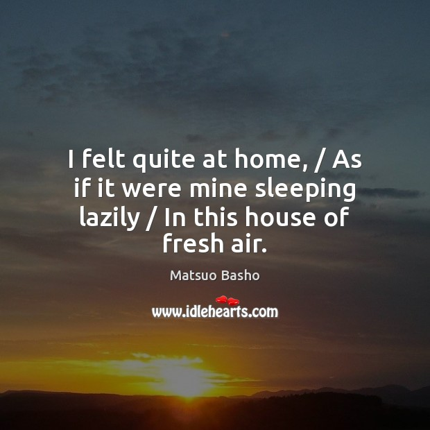 I felt quite at home, / As if it were mine sleeping lazily / In this house of fresh air. Matsuo Basho Picture Quote