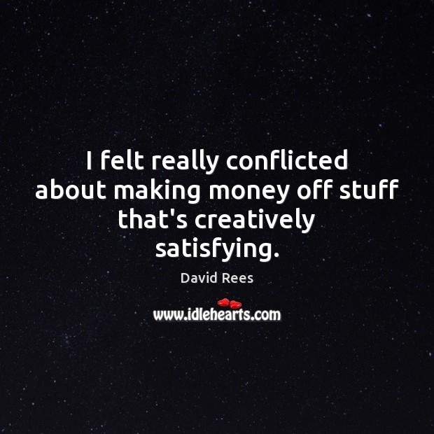 I felt really conflicted about making money off stuff that's creatively satisfying. David Rees Picture Quote