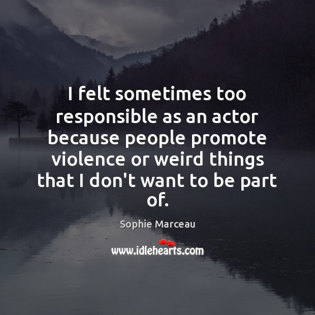 I felt sometimes too responsible as an actor because people promote violence Image