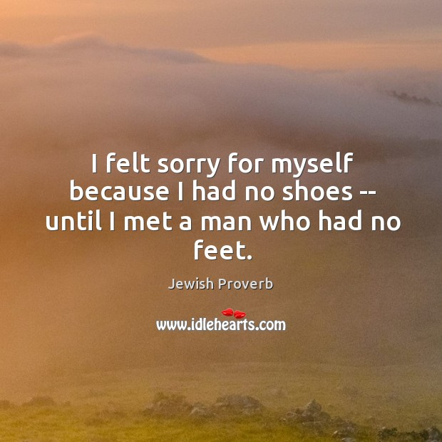 I felt sorry for myself because I had no shoes — until I met a man who had no feet. Jewish Proverbs Image