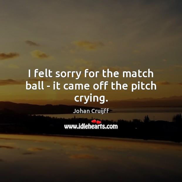 I felt sorry for the match ball – it came off the pitch crying. Johan Cruijff Picture Quote
