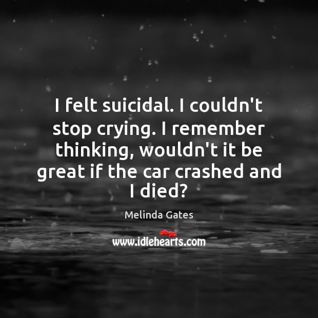 I felt suicidal. I couldn't stop crying. I remember thinking, wouldn't it Image