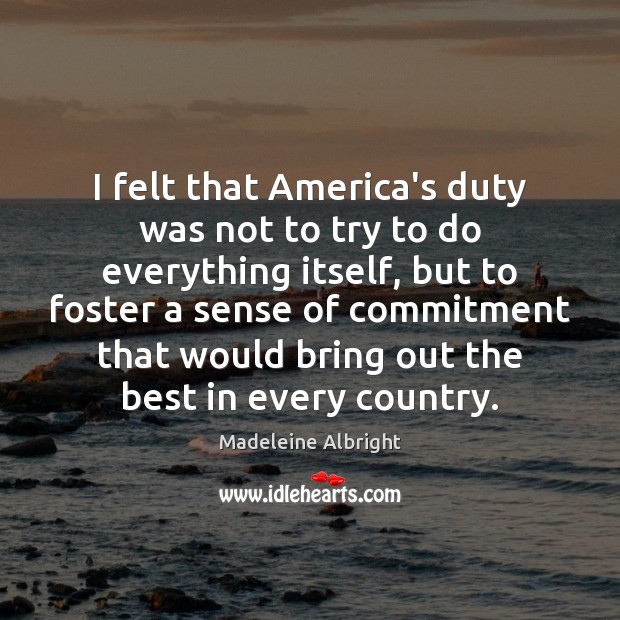 I felt that America's duty was not to try to do everything Madeleine Albright Picture Quote