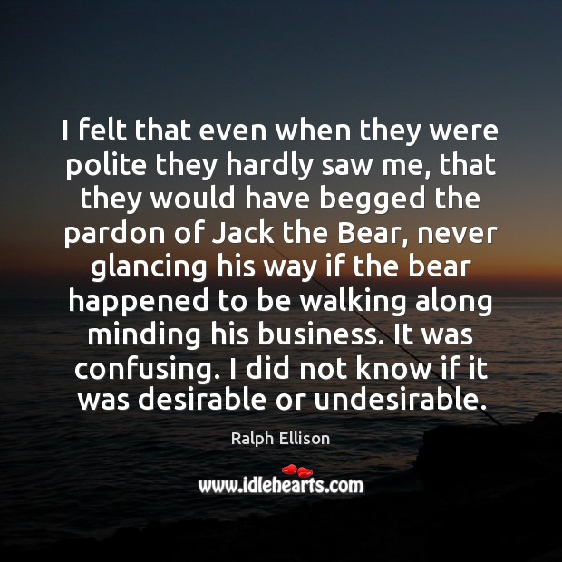 I felt that even when they were polite they hardly saw me, Ralph Ellison Picture Quote