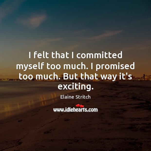 I felt that I committed myself too much. I promised too much. But that way it's exciting. Elaine Stritch Picture Quote