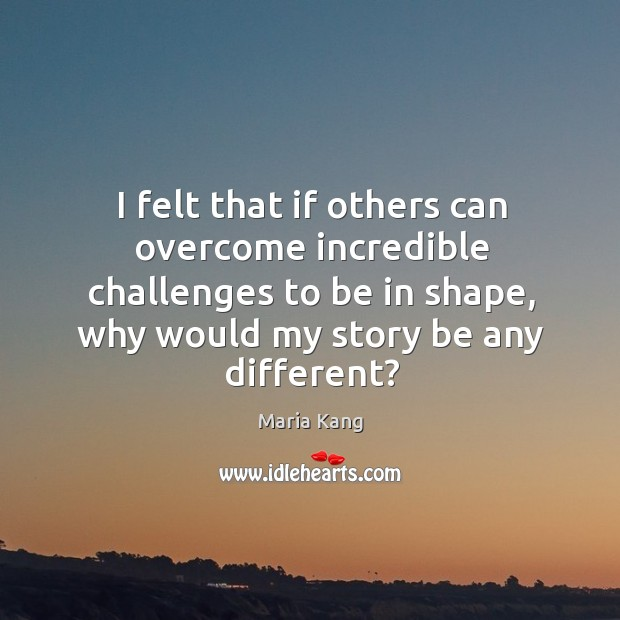 I felt that if others can overcome incredible challenges to be in Image