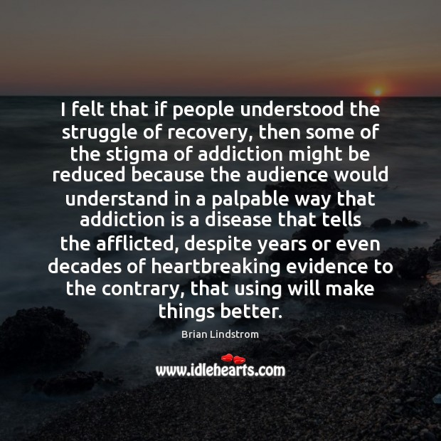 I felt that if people understood the struggle of recovery, then some Addiction Quotes Image