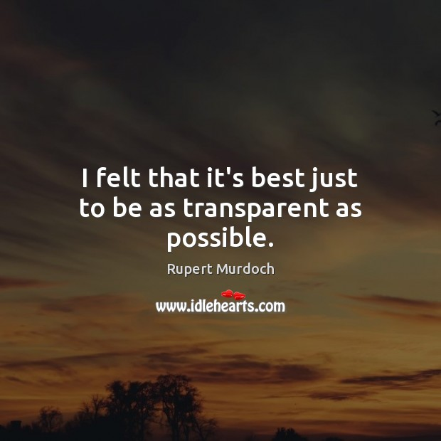 I felt that it's best just to be as transparent as possible. Rupert Murdoch Picture Quote