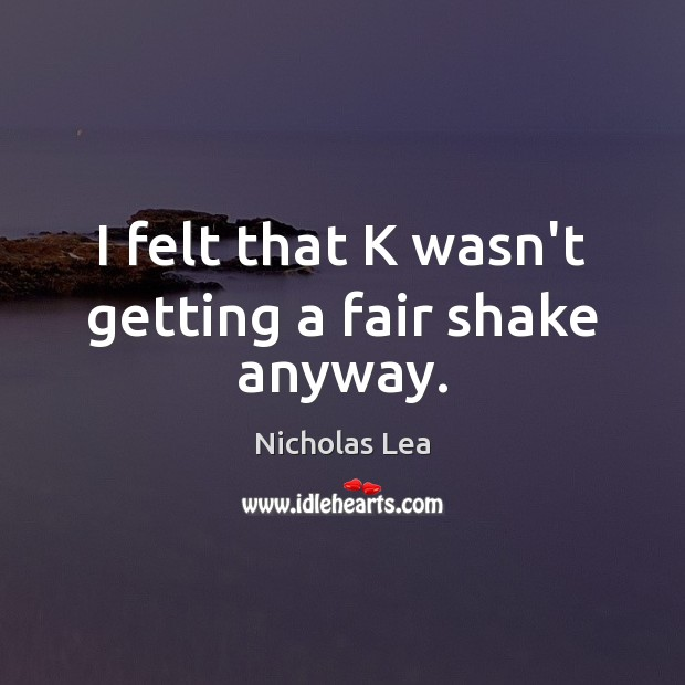 I felt that K wasn't getting a fair shake anyway. Nicholas Lea Picture Quote