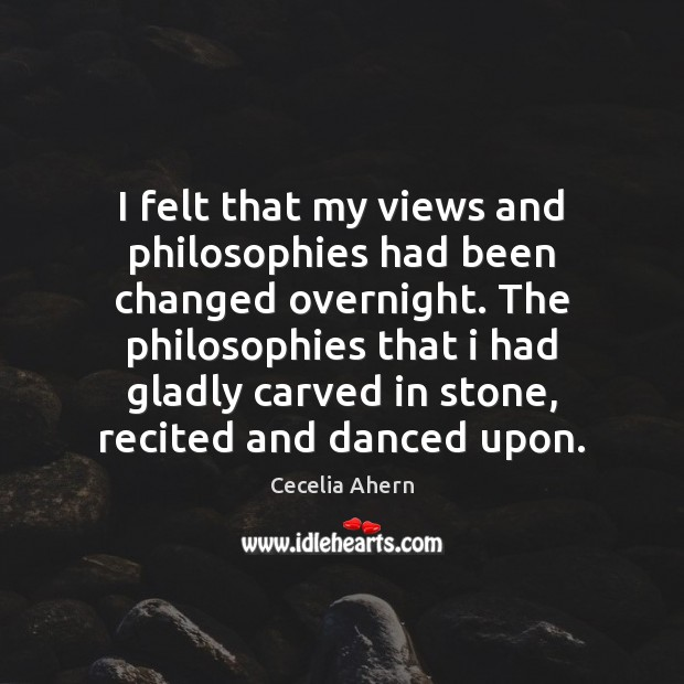 I felt that my views and philosophies had been changed overnight. The Cecelia Ahern Picture Quote