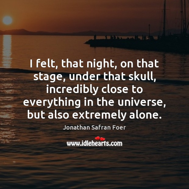 I felt, that night, on that stage, under that skull, incredibly close Jonathan Safran Foer Picture Quote