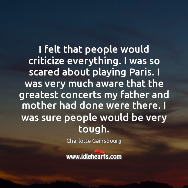 I felt that people would criticize everything. I was so scared about Criticize Quotes Image