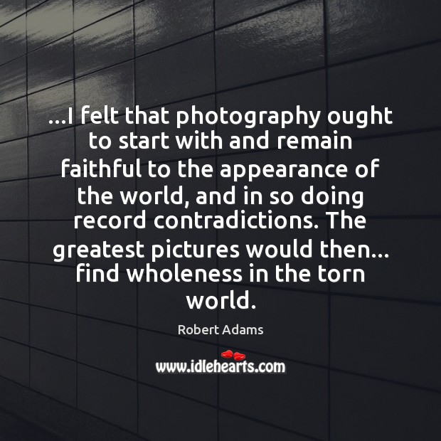 …I felt that photography ought to start with and remain faithful to Robert Adams Picture Quote