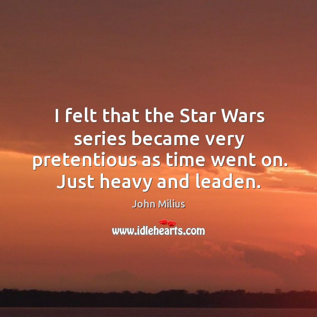 I felt that the star wars series became very pretentious as time went on. Just heavy and leaden. John Milius Picture Quote