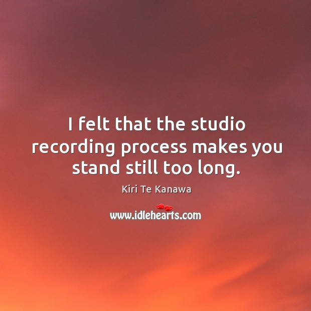I felt that the studio recording process makes you stand still too long. Kiri Te Kanawa Picture Quote