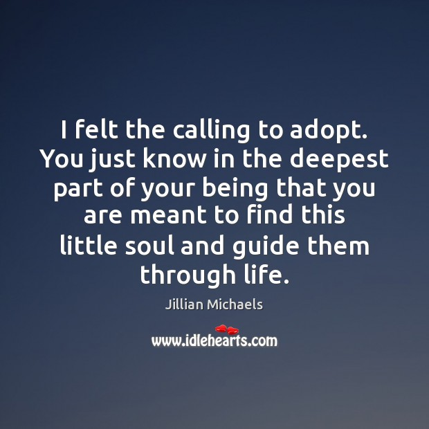 I felt the calling to adopt. You just know in the deepest Jillian Michaels Picture Quote