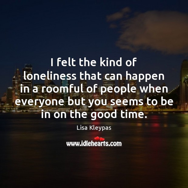 I felt the kind of loneliness that can happen in a roomful Lisa Kleypas Picture Quote