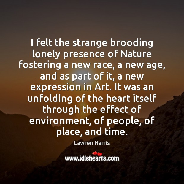 I felt the strange brooding lonely presence of Nature fostering a new Image