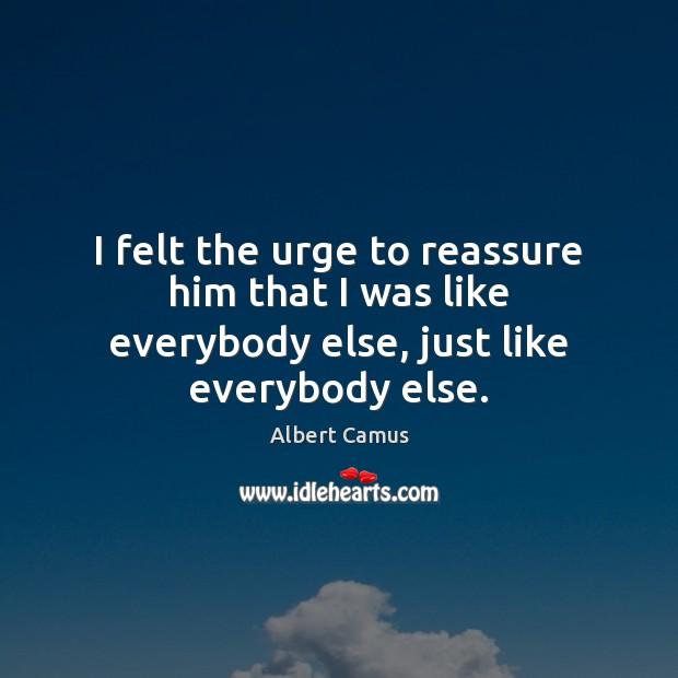 Image, I felt the urge to reassure him that I was like everybody else, just like everybody else.