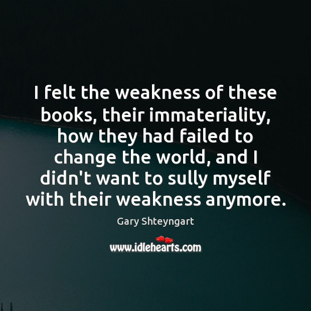 I felt the weakness of these books, their immateriality, how they had Gary Shteyngart Picture Quote