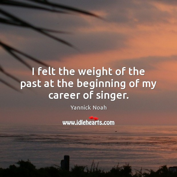 I felt the weight of the past at the beginning of my career of singer. Yannick Noah Picture Quote