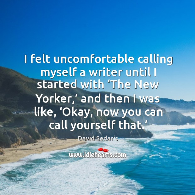 I felt uncomfortable calling myself a writer until I started with 'the new yorker,' and then I was like Image