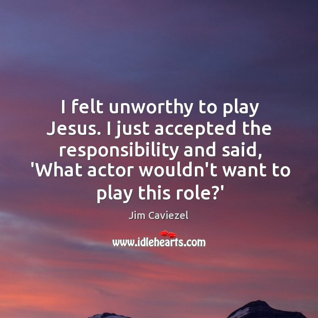 Image, I felt unworthy to play Jesus. I just accepted the responsibility and