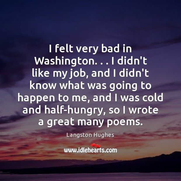 I felt very bad in Washington. . . I didn't like my job, and Langston Hughes Picture Quote