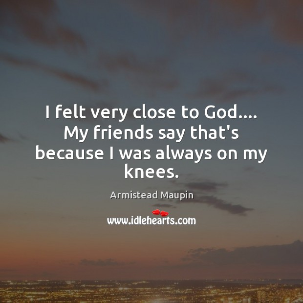 Image, I felt very close to God…. My friends say that's because I was always on my knees.