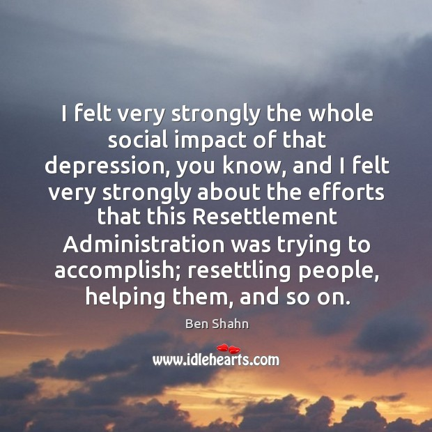 I felt very strongly the whole social impact of that depression Image