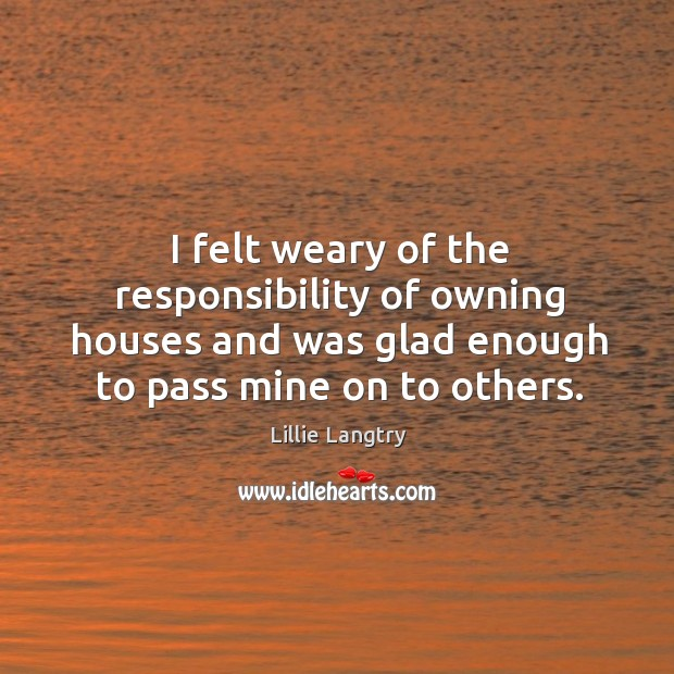 I felt weary of the responsibility of owning houses and was glad enough to pass mine on to others. Lillie Langtry Picture Quote