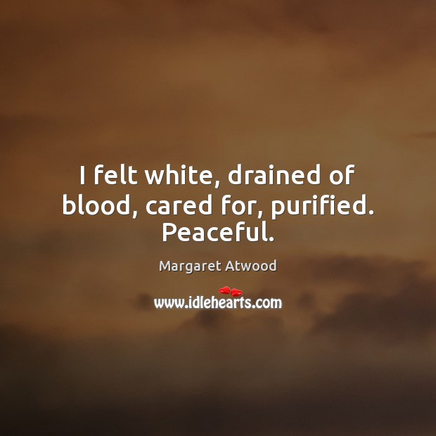 I felt white, drained of blood, cared for, purified. Peaceful. Margaret Atwood Picture Quote