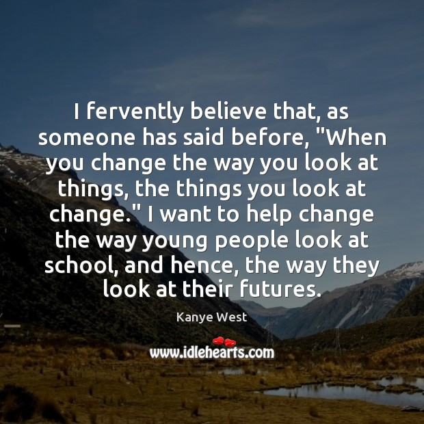 """I fervently believe that, as someone has said before, """"When you change Image"""