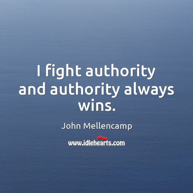 I fight authority and authority always wins. John Mellencamp Picture Quote