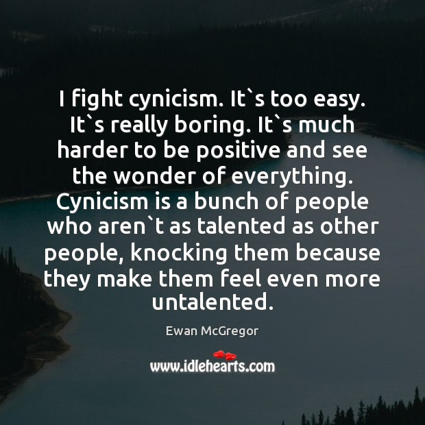 I fight cynicism. It`s too easy. It`s really boring. It` Image