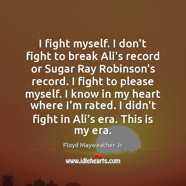 I fight myself. I don't fight to break Ali's record or Sugar Floyd Mayweather Jr Picture Quote